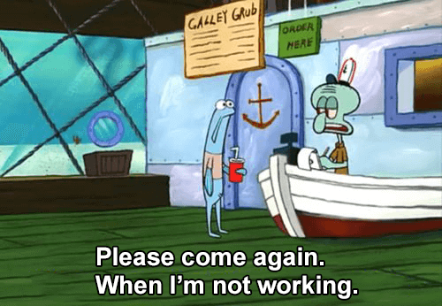 Please come again when I'm not working - Squidward